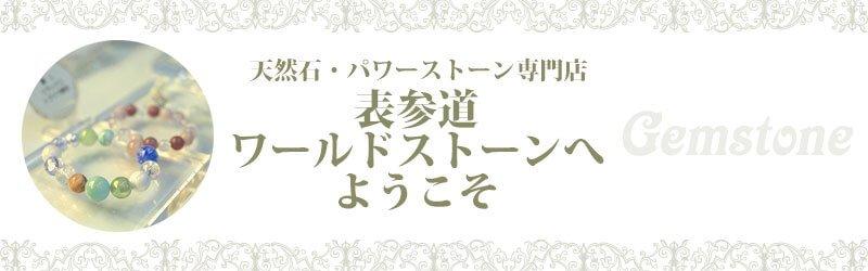 パワーストーン専門店 表参道ワールドストーンへようこそ!